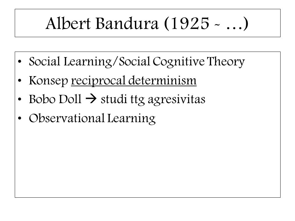 Albert Bandura (1925 - …) Social Learning/Social Cognitive Theory