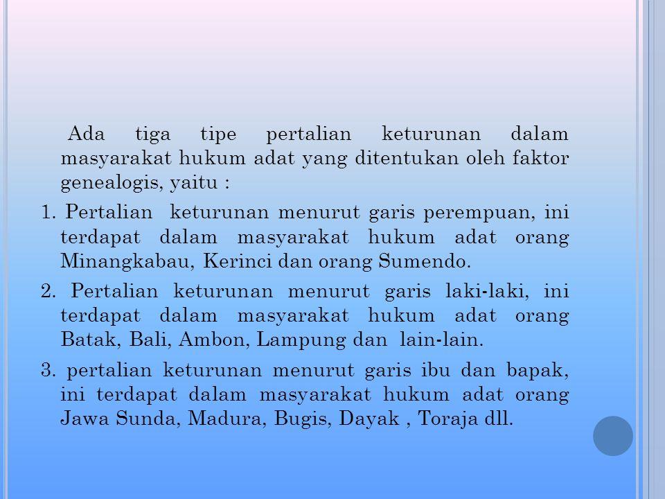 Ada tiga tipe pertalian keturunan dalam masyarakat hukum adat yang ditentukan oleh faktor genealogis, yaitu :