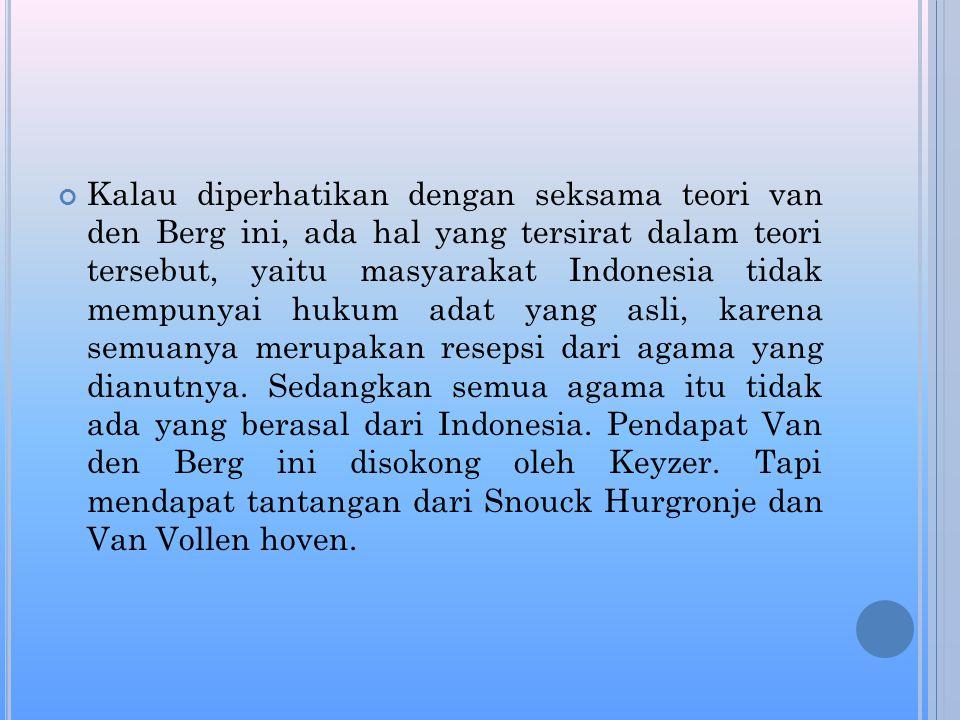 Kalau diperhatikan dengan seksama teori van den Berg ini, ada hal yang tersirat dalam teori tersebut, yaitu masyarakat Indonesia tidak mempunyai hukum adat yang asli, karena semuanya merupakan resepsi dari agama yang dianutnya.