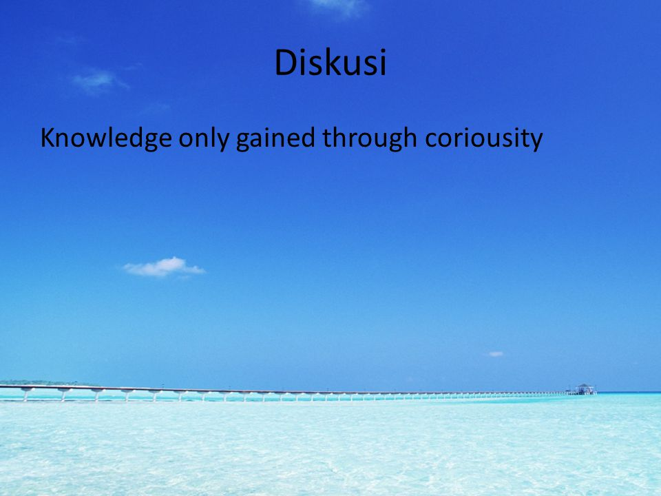 Diskusi Knowledge only gained through coriousity