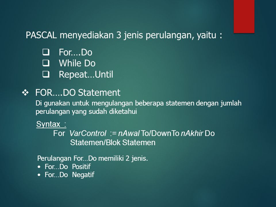 PASCAL menyediakan 3 jenis perulangan, yaitu :