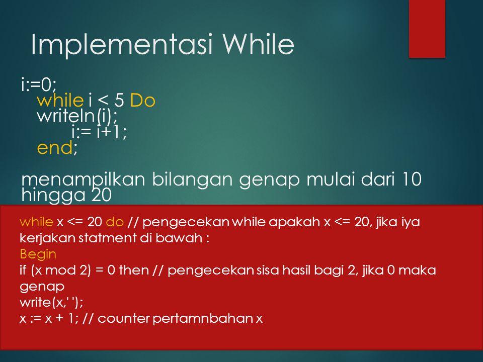 Implementasi While i:=0; while i < 5 Do writeln(i); i:= i+1; end; menampilkan bilangan genap mulai dari 10 hingga 20.
