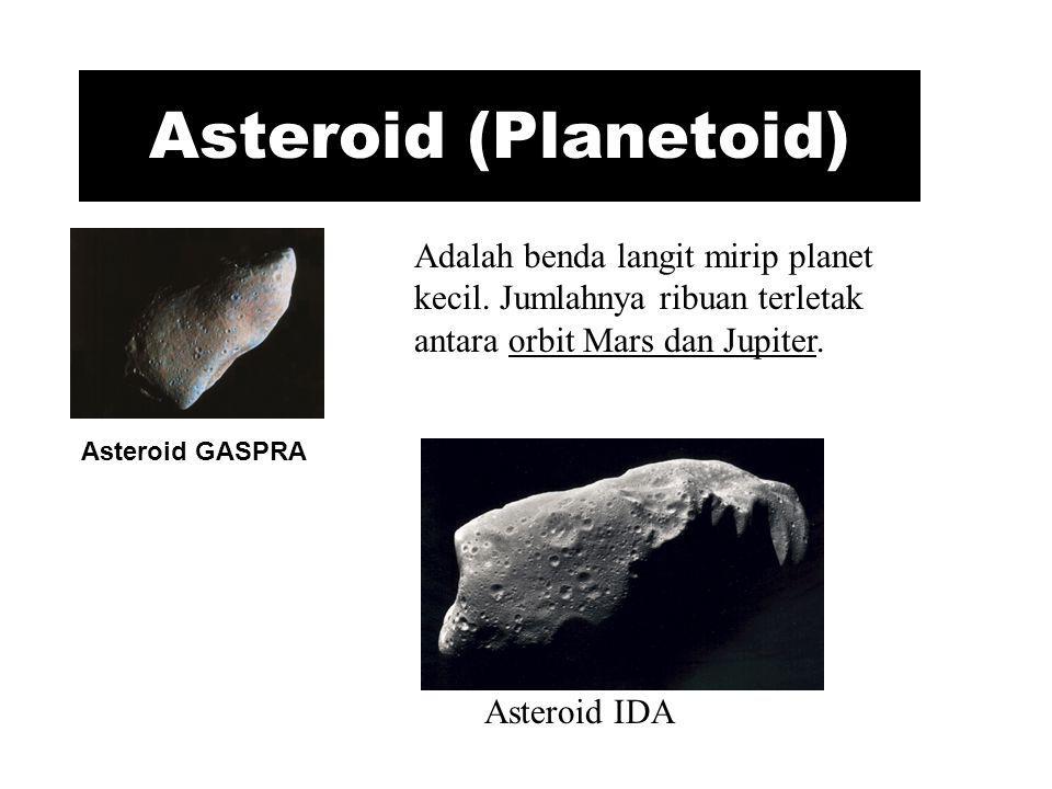 Asteroid (Planetoid) Adalah benda langit mirip planet kecil. Jumlahnya ribuan terletak antara orbit Mars dan Jupiter.