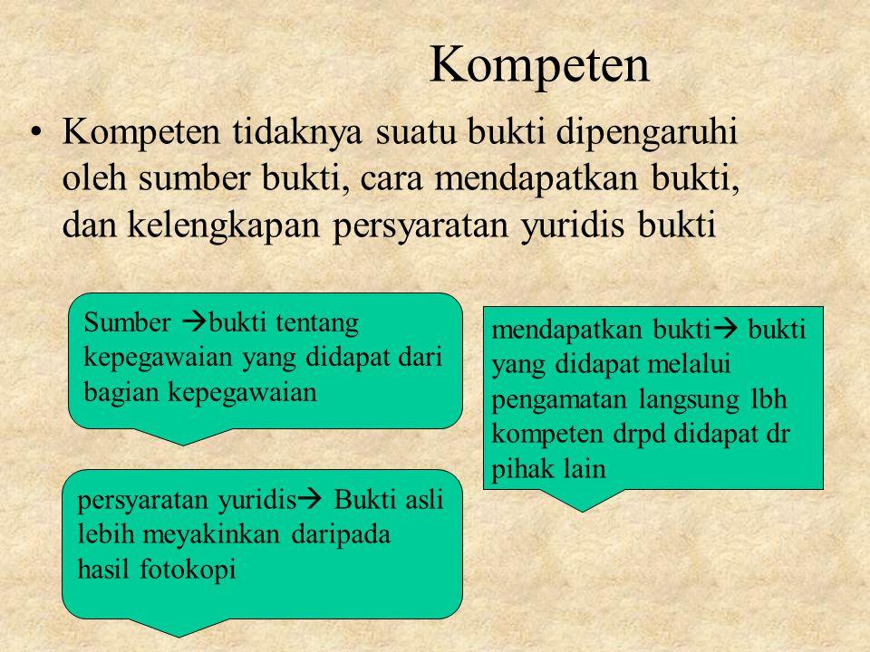 Kompeten Kompeten tidaknya suatu bukti dipengaruhi oleh sumber bukti, cara mendapatkan bukti, dan kelengkapan persyaratan yuridis bukti.