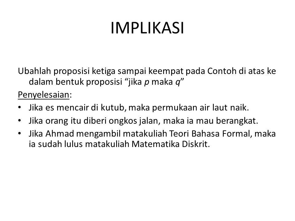 IMPLIKASI Ubahlah proposisi ketiga sampai keempat pada Contoh di atas ke dalam bentuk proposisi jika p maka q