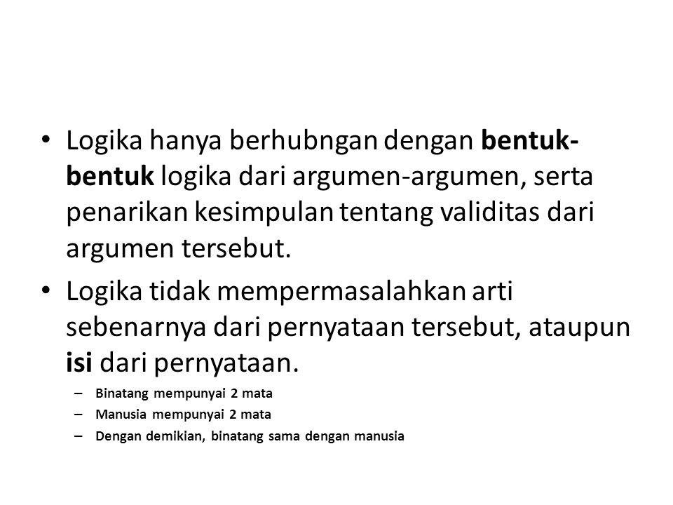 Logika hanya berhubngan dengan bentuk-bentuk logika dari argumen-argumen, serta penarikan kesimpulan tentang validitas dari argumen tersebut.