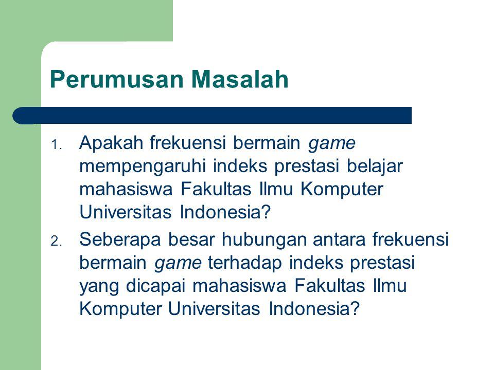Perumusan Masalah Apakah frekuensi bermain game mempengaruhi indeks prestasi belajar mahasiswa Fakultas Ilmu Komputer Universitas Indonesia