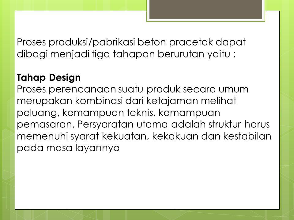 Proses produksi/pabrikasi beton pracetak dapat dibagi menjadi tiga tahapan berurutan yaitu :