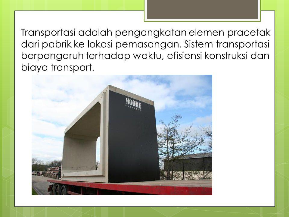 Transportasi adalah pengangkatan elemen pracetak dari pabrik ke lokasi pemasangan.