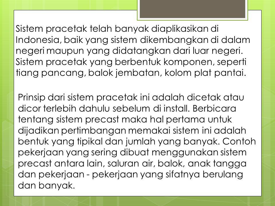 Sistem pracetak telah banyak diaplikasikan di Indonesia, baik yang sistem dikembangkan di dalam negeri maupun yang didatangkan dari luar negeri. Sistem pracetak yang berbentuk komponen, seperti tiang pancang, balok jembatan, kolom plat pantai.
