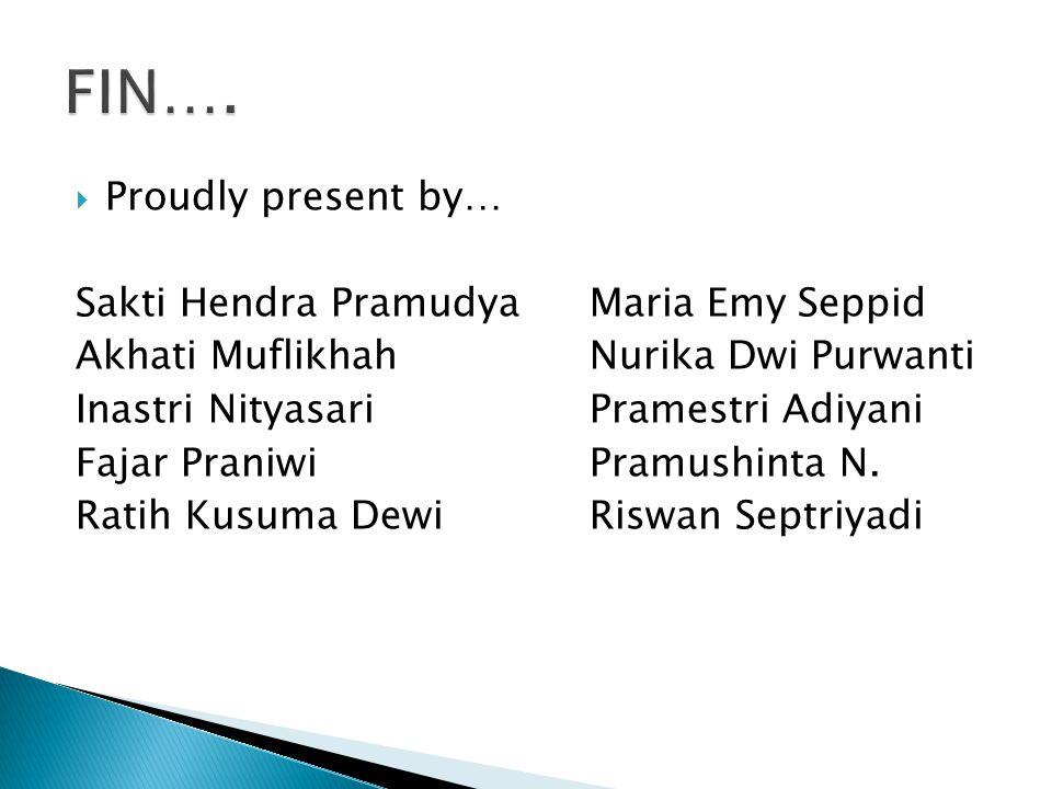 FIN…. Proudly present by… Sakti Hendra Pramudya Maria Emy Seppid