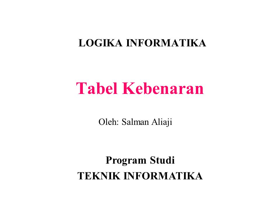 Tabel Kebenaran LOGIKA INFORMATIKA Program Studi TEKNIK INFORMATIKA