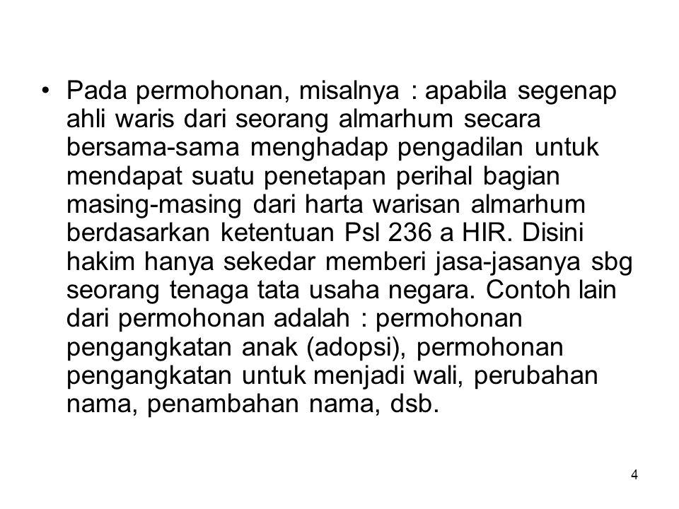 Pada permohonan, misalnya : apabila segenap ahli waris dari seorang almarhum secara bersama-sama menghadap pengadilan untuk mendapat suatu penetapan perihal bagian masing-masing dari harta warisan almarhum berdasarkan ketentuan Psl 236 a HIR.