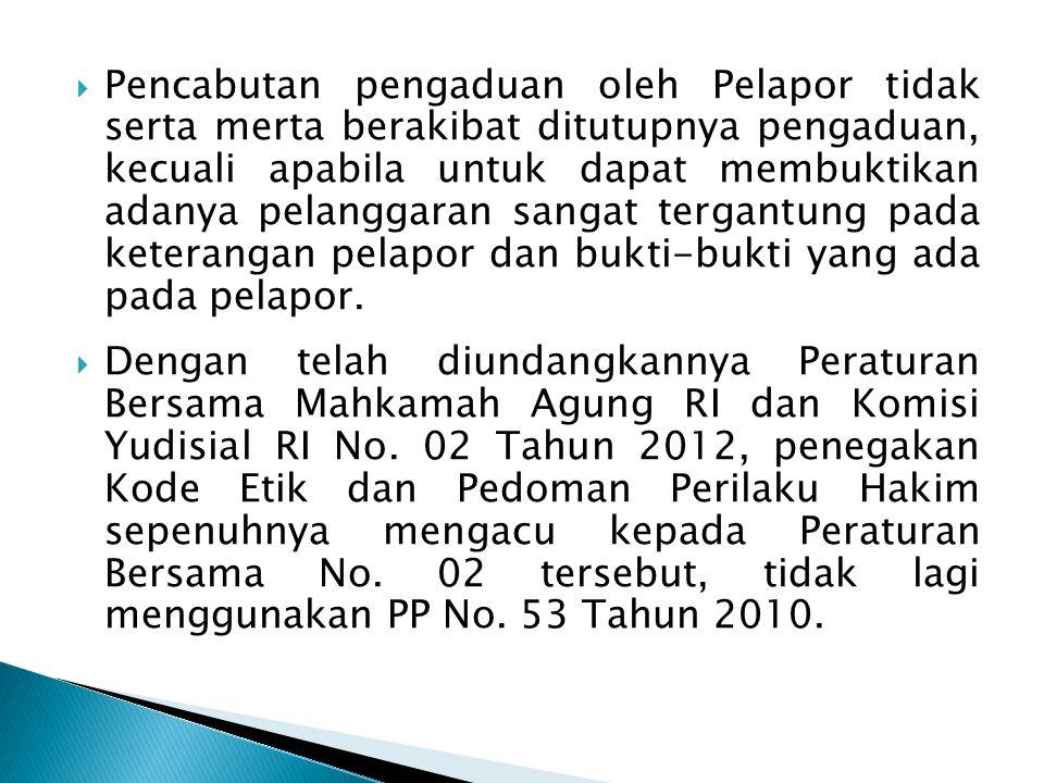 Pencabutan pengaduan oleh Pelapor tidak serta merta berakibat ditutupnya pengaduan, kecuali apabila untuk dapat membuktikan adanya pelanggaran sangat tergantung pada keterangan pelapor dan bukti-bukti yang ada pada pelapor.