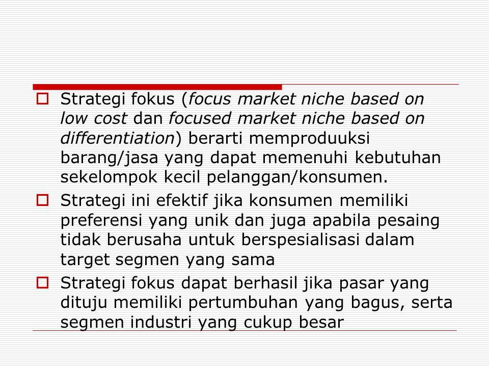Strategi fokus (focus market niche based on low cost dan focused market niche based on differentiation) berarti memproduuksi barang/jasa yang dapat memenuhi kebutuhan sekelompok kecil pelanggan/konsumen.