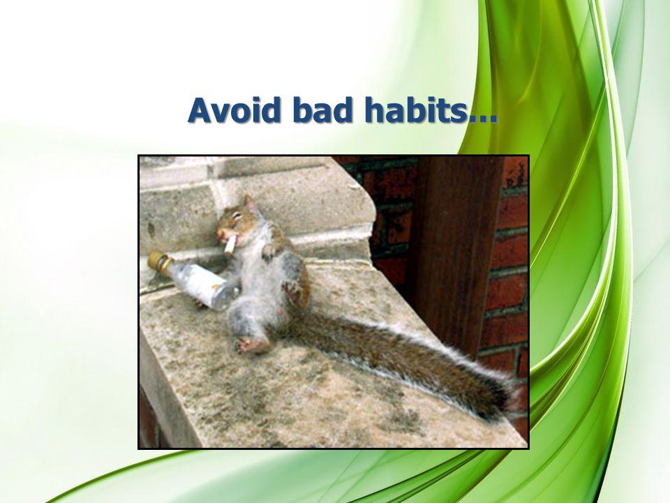 Avoid bad habits...