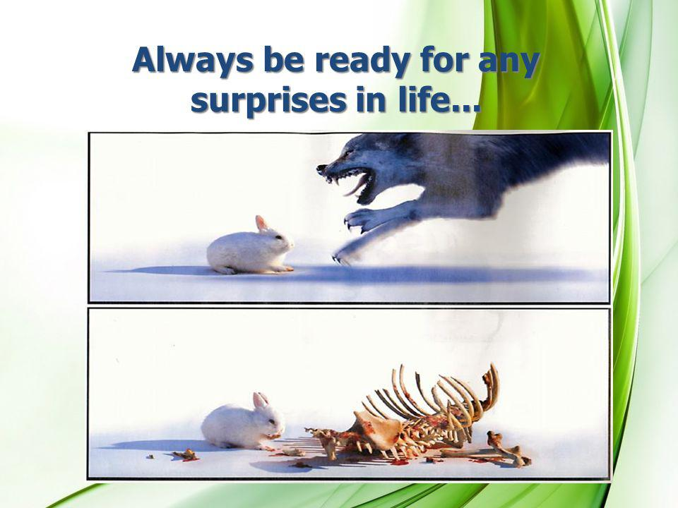 Always be ready for any surprises in life...