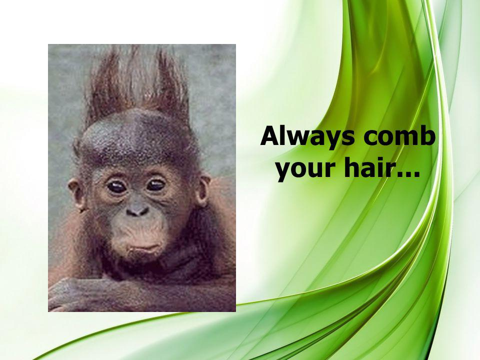 Always comb your hair...