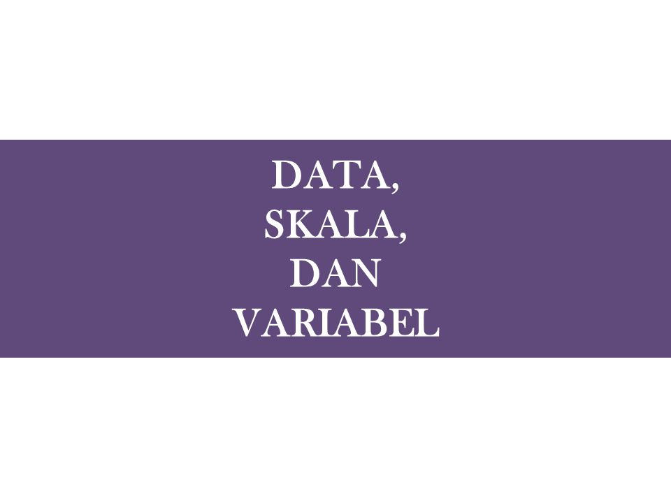 DATA, SKALA, DAN VARIABEL