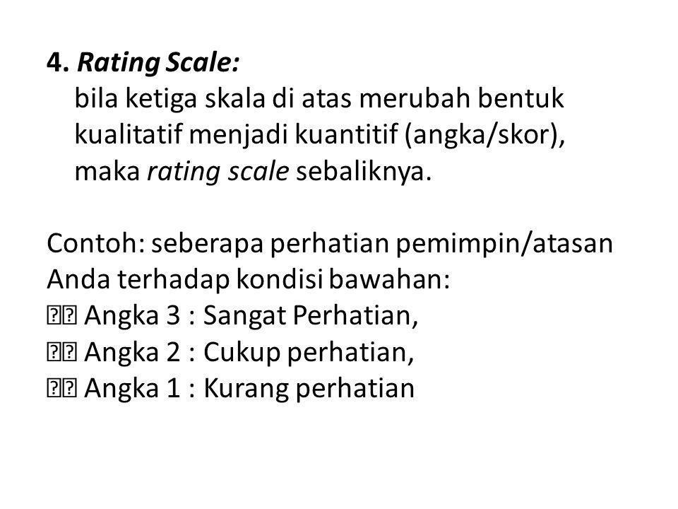 4. Rating Scale: bila ketiga skala di atas merubah bentuk. kualitatif menjadi kuantitif (angka/skor),