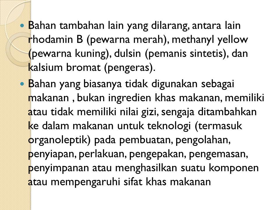 Bahan tambahan lain yang dilarang, antara lain rhodamin B (pewarna merah), methanyl yellow (pewarna kuning), dulsin (pemanis sintetis), dan kalsium bromat (pengeras).