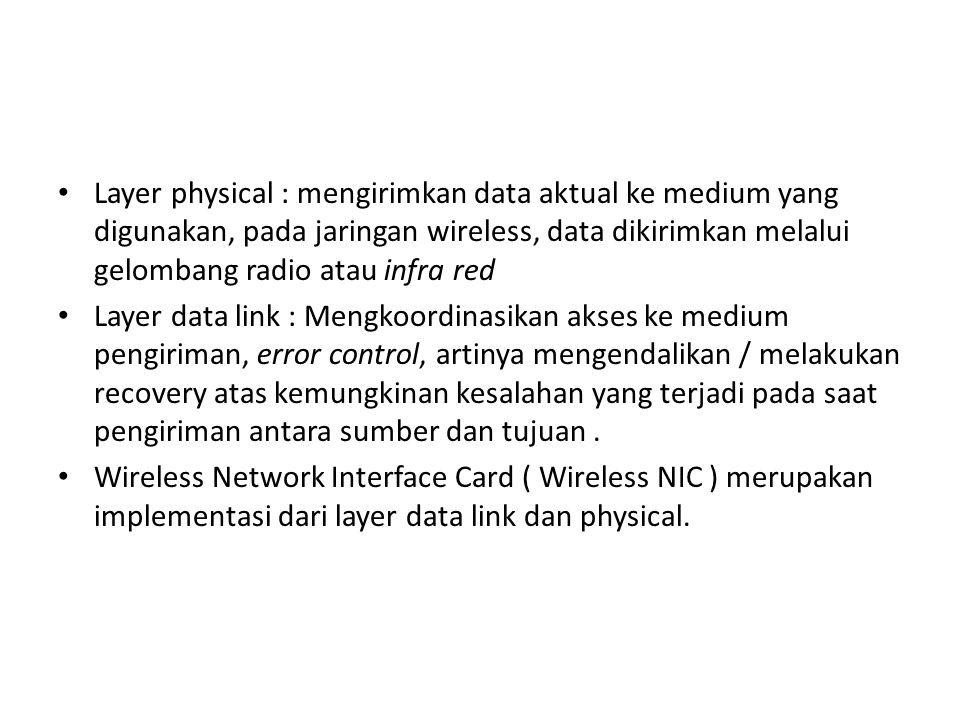 Layer physical : mengirimkan data aktual ke medium yang digunakan, pada jaringan wireless, data dikirimkan melalui gelombang radio atau infra red