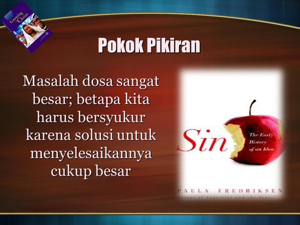 Pokok Pikiran Masalah dosa sangat besar; betapa kita harus bersyukur karena solusi untuk menyelesaikannya cukup besar.