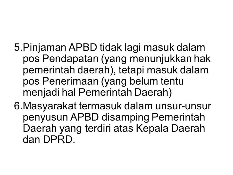 5.Pinjaman APBD tidak lagi masuk dalam pos Pendapatan (yang menunjukkan hak pemerintah daerah), tetapi masuk dalam pos Penerimaan (yang belum tentu menjadi hal Pemerintah Daerah)