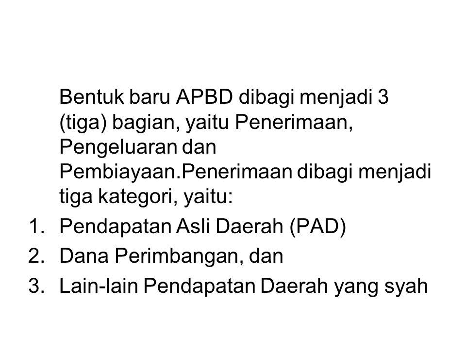 Bentuk baru APBD dibagi menjadi 3 (tiga) bagian, yaitu Penerimaan, Pengeluaran dan Pembiayaan.Penerimaan dibagi menjadi tiga kategori, yaitu: