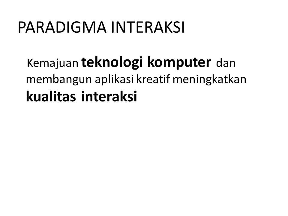 PARADIGMA INTERAKSI Kemajuan teknologi komputer dan membangun aplikasi kreatif meningkatkan kualitas interaksi.