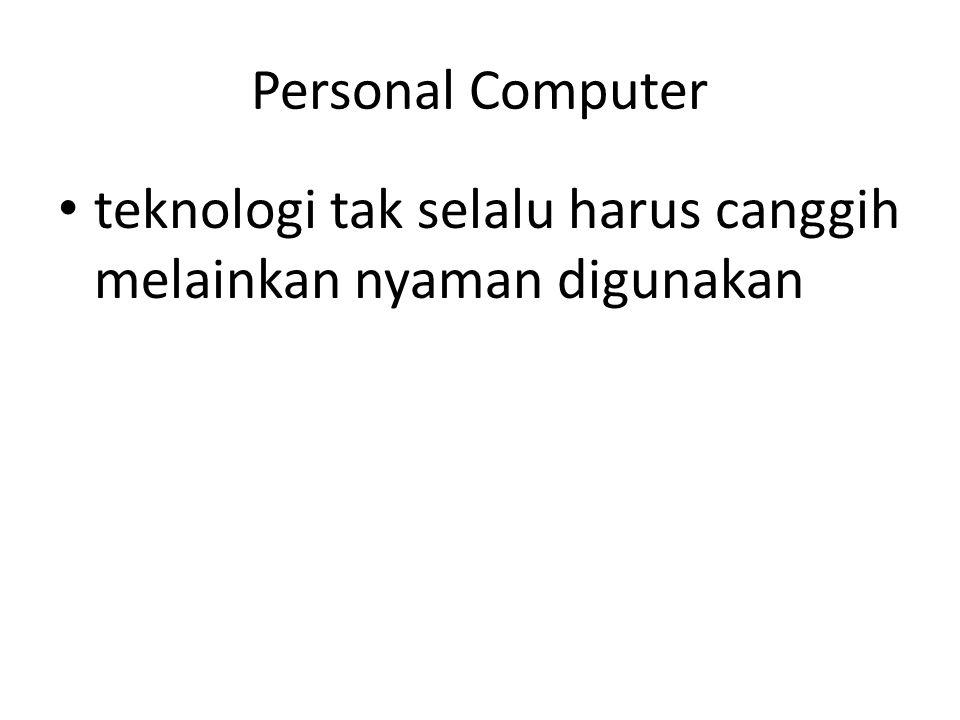 Personal Computer teknologi tak selalu harus canggih melainkan nyaman digunakan