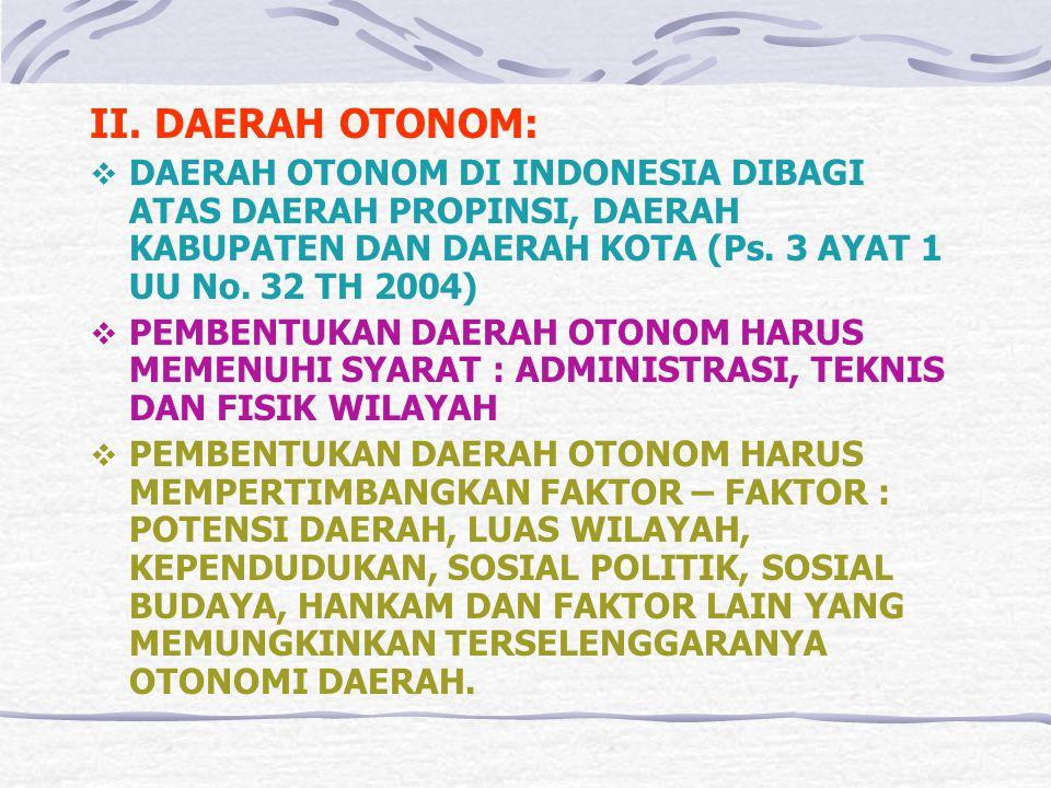 II. DAERAH OTONOM: DAERAH OTONOM DI INDONESIA DIBAGI ATAS DAERAH PROPINSI, DAERAH KABUPATEN DAN DAERAH KOTA (Ps. 3 AYAT 1 UU No. 32 TH 2004)