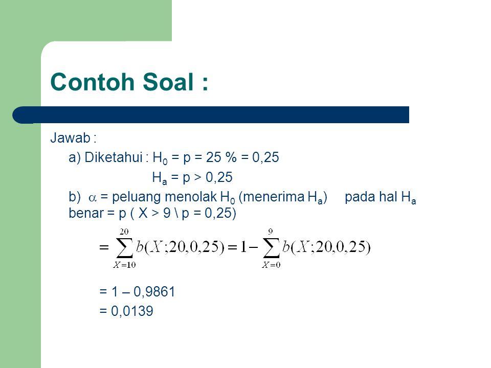 Contoh Soal : Jawab : a) Diketahui : H0 = p = 25 % = 0,25