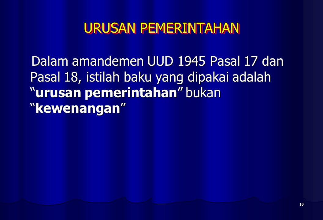 URUSAN PEMERINTAHAN Dalam amandemen UUD 1945 Pasal 17 dan Pasal 18, istilah baku yang dipakai adalah urusan pemerintahan bukan kewenangan