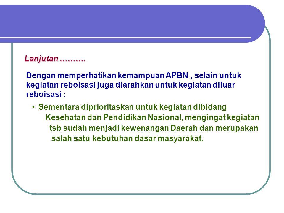 Lanjutan ………. Dengan memperhatikan kemampuan APBN , selain untuk kegiatan reboisasi juga diarahkan untuk kegiatan diluar reboisasi :