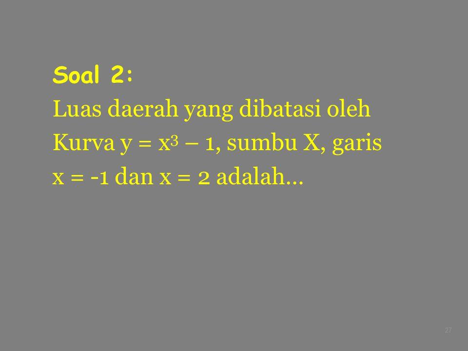 Soal 2: Luas daerah yang dibatasi oleh Kurva y = x3 – 1, sumbu X, garis x = -1 dan x = 2 adalah…