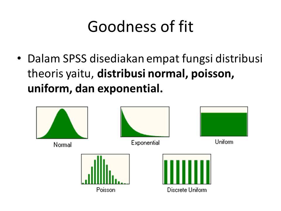 Goodness of fit Dalam SPSS disediakan empat fungsi distribusi theoris yaitu, distribusi normal, poisson, uniform, dan exponential.