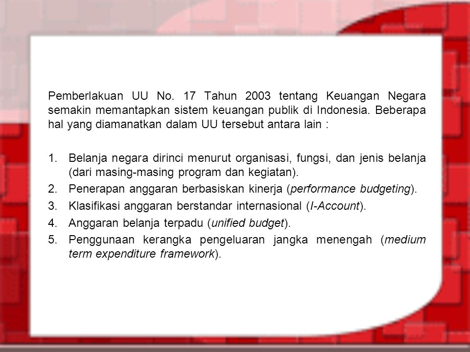 Pemberlakuan UU No. 17 Tahun 2003 tentang Keuangan Negara semakin memantapkan sistem keuangan publik di Indonesia. Beberapa hal yang diamanatkan dalam UU tersebut antara lain :