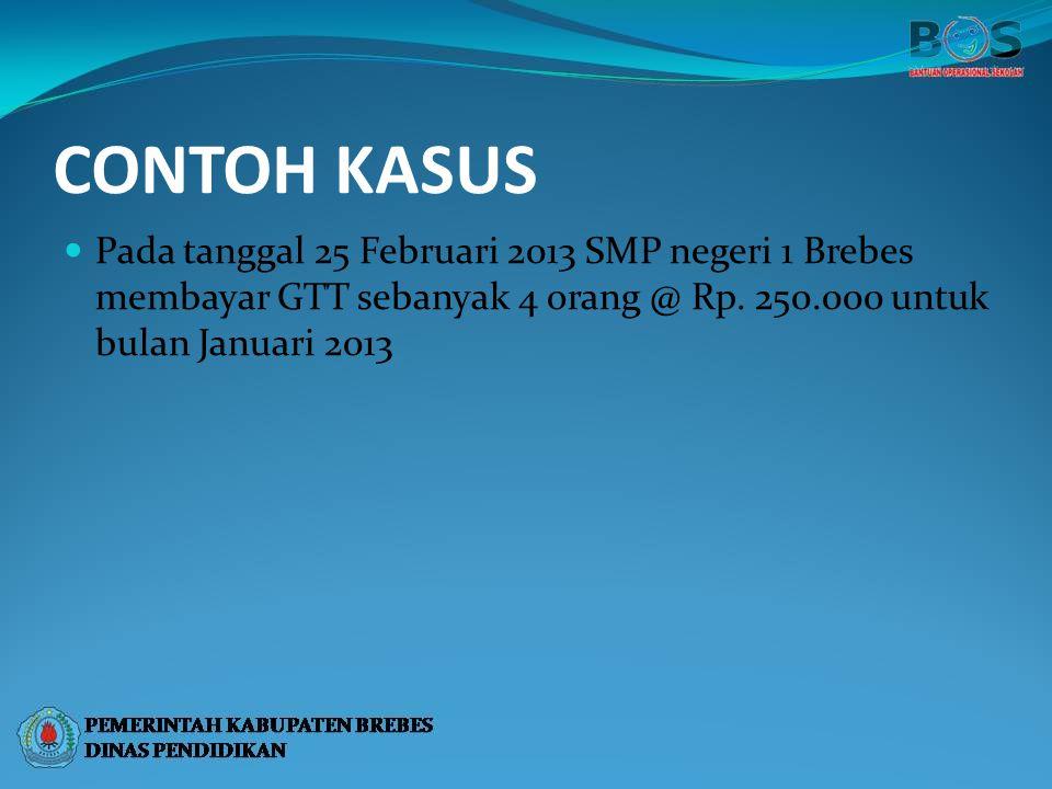 CONTOH KASUS Pada tanggal 25 Februari 2013 SMP negeri 1 Brebes membayar GTT sebanyak 4 orang @ Rp.