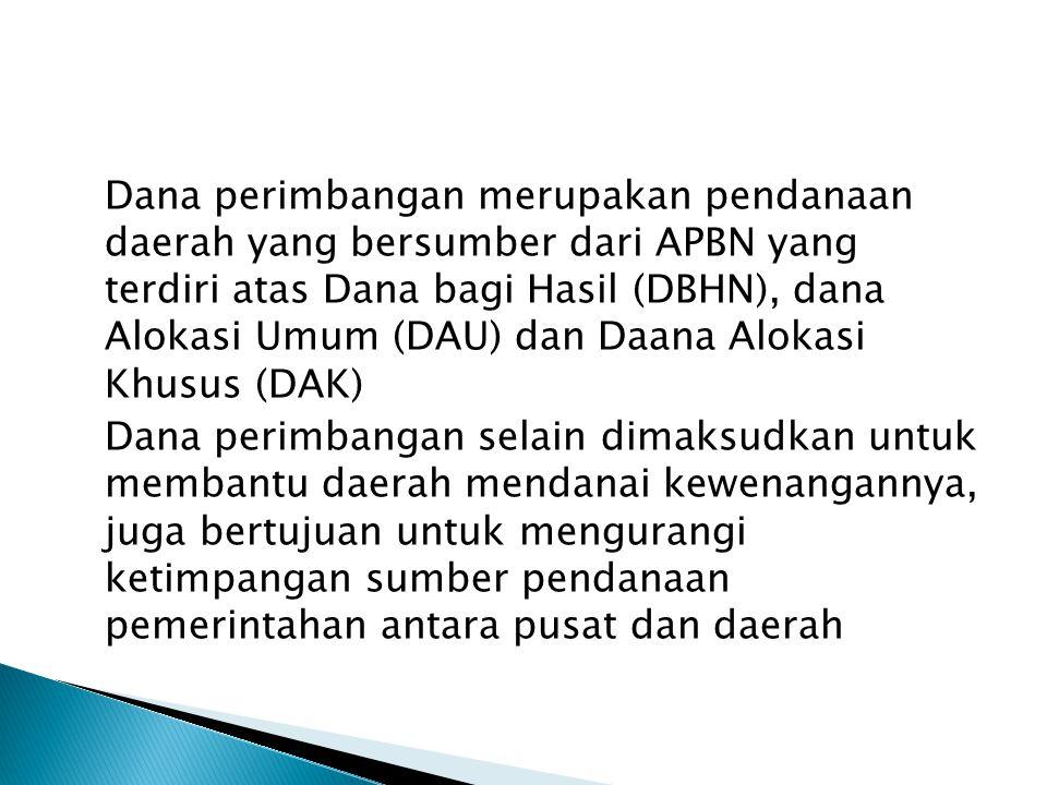 Dana perimbangan merupakan pendanaan daerah yang bersumber dari APBN yang terdiri atas Dana bagi Hasil (DBHN), dana Alokasi Umum (DAU) dan Daana Alokasi Khusus (DAK) Dana perimbangan selain dimaksudkan untuk membantu daerah mendanai kewenangannya, juga bertujuan untuk mengurangi ketimpangan sumber pendanaan pemerintahan antara pusat dan daerah