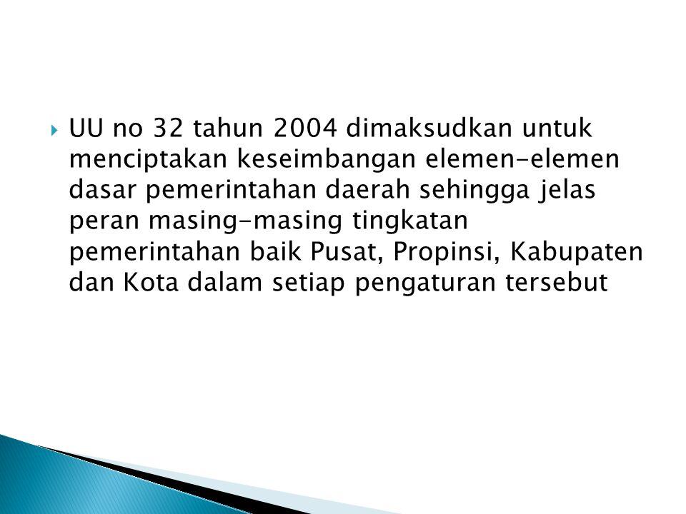 UU no 32 tahun 2004 dimaksudkan untuk menciptakan keseimbangan elemen-elemen dasar pemerintahan daerah sehingga jelas peran masing-masing tingkatan pemerintahan baik Pusat, Propinsi, Kabupaten dan Kota dalam setiap pengaturan tersebut