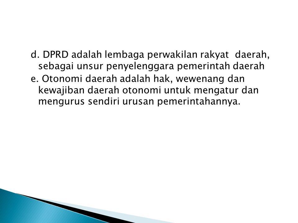 d. DPRD adalah lembaga perwakilan rakyat daerah, sebagai unsur penyelenggara pemerintah daerah e.