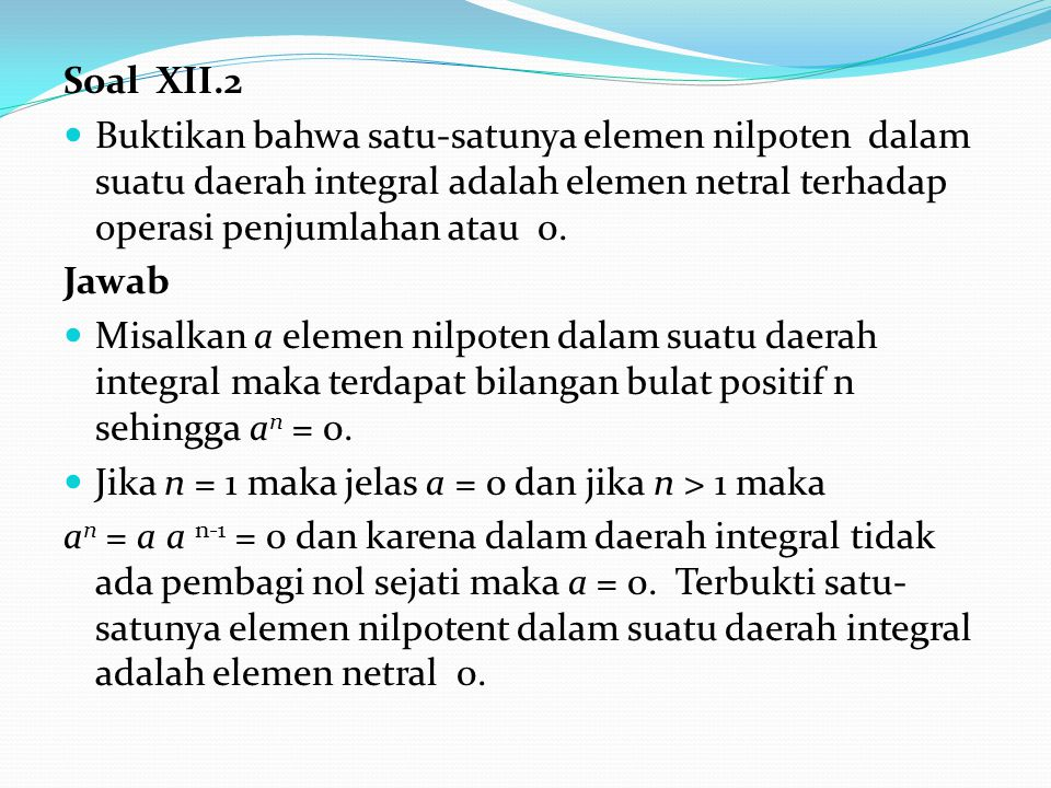 Soal XII.2 Buktikan bahwa satu-satunya elemen nilpoten dalam suatu daerah integral adalah elemen netral terhadap operasi penjumlahan atau 0.