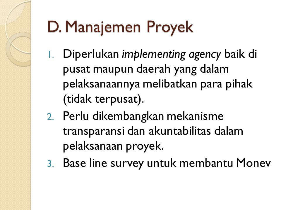 D. Manajemen Proyek Diperlukan implementing agency baik di pusat maupun daerah yang dalam pelaksanaannya melibatkan para pihak (tidak terpusat).