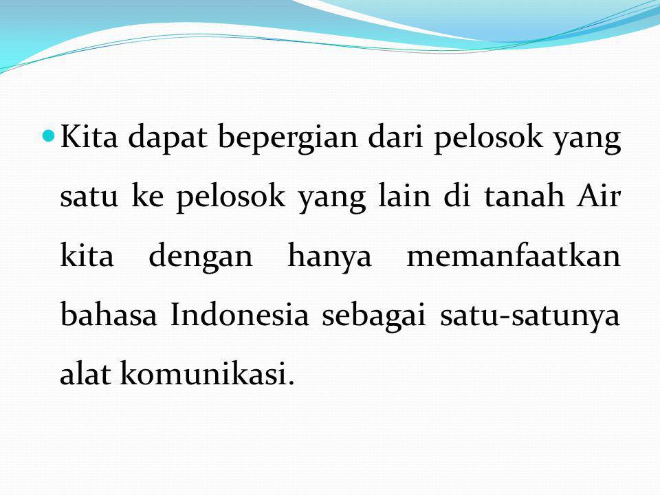 Kita dapat bepergian dari pelosok yang satu ke pelosok yang lain di tanah Air kita dengan hanya memanfaatkan bahasa Indonesia sebagai satu-satunya alat komunikasi.