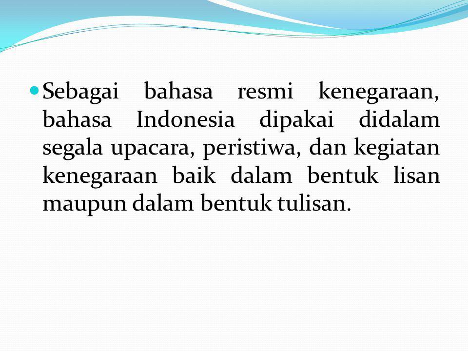 Sebagai bahasa resmi kenegaraan, bahasa Indonesia dipakai didalam segala upacara, peristiwa, dan kegiatan kenegaraan baik dalam bentuk lisan maupun dalam bentuk tulisan.