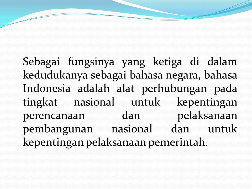 Sebagai fungsinya yang ketiga di dalam kedudukanya sebagai bahasa negara, bahasa Indonesia adalah alat perhubungan pada tingkat nasional untuk kepentingan perencanaan dan pelaksanaan pembangunan nasional dan untuk kepentingan pelaksanaan pemerintah.