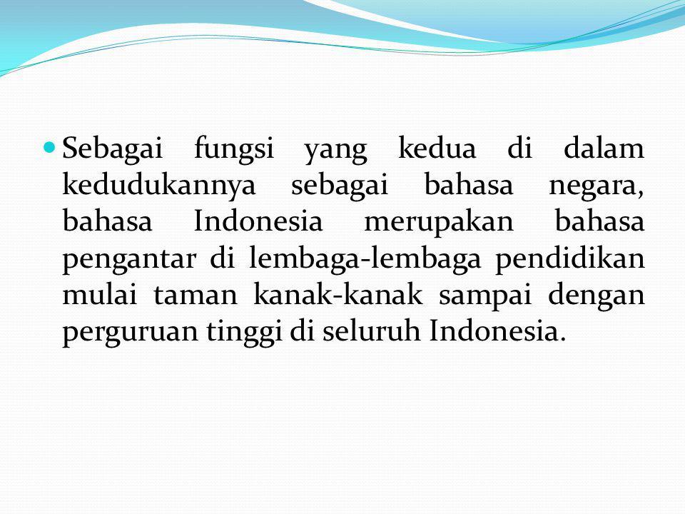 Sebagai fungsi yang kedua di dalam kedudukannya sebagai bahasa negara, bahasa Indonesia merupakan bahasa pengantar di lembaga-lembaga pendidikan mulai taman kanak-kanak sampai dengan perguruan tinggi di seluruh Indonesia.