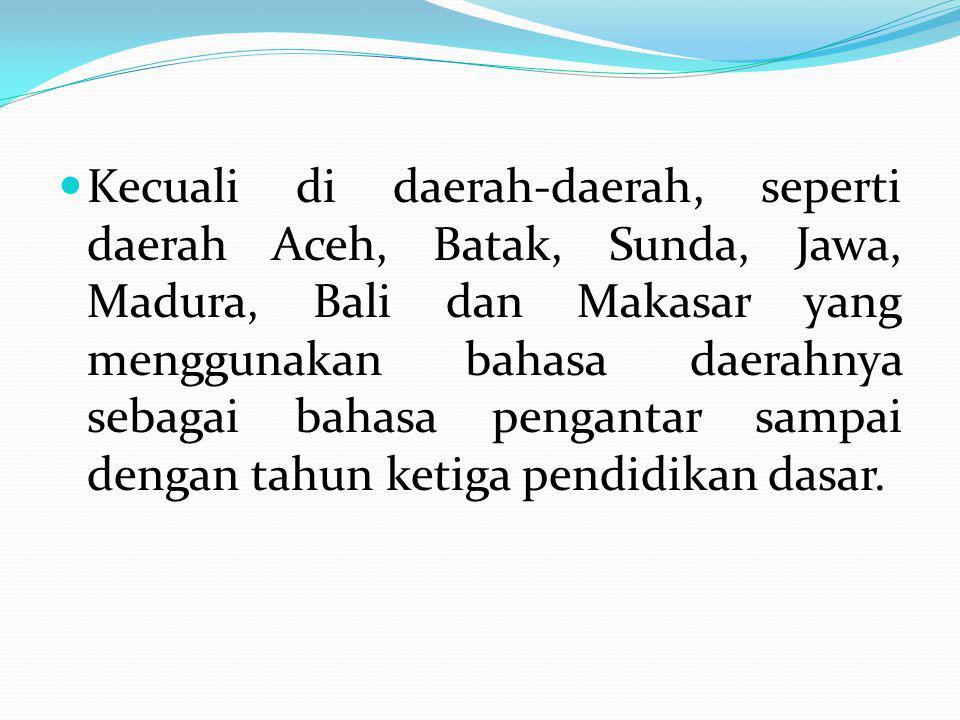 Kecuali di daerah-daerah, seperti daerah Aceh, Batak, Sunda, Jawa, Madura, Bali dan Makasar yang menggunakan bahasa daerahnya sebagai bahasa pengantar sampai dengan tahun ketiga pendidikan dasar.