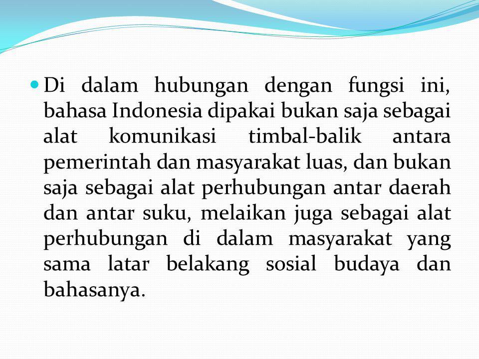 Di dalam hubungan dengan fungsi ini, bahasa Indonesia dipakai bukan saja sebagai alat komunikasi timbal-balik antara pemerintah dan masyarakat luas, dan bukan saja sebagai alat perhubungan antar daerah dan antar suku, melaikan juga sebagai alat perhubungan di dalam masyarakat yang sama latar belakang sosial budaya dan bahasanya.
